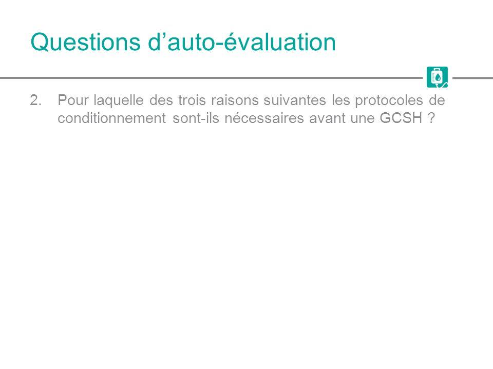 Questions dauto-évaluation 2.Pour laquelle des trois raisons suivantes les protocoles de conditionnement sont-ils nécessaires avant une GCSH ?