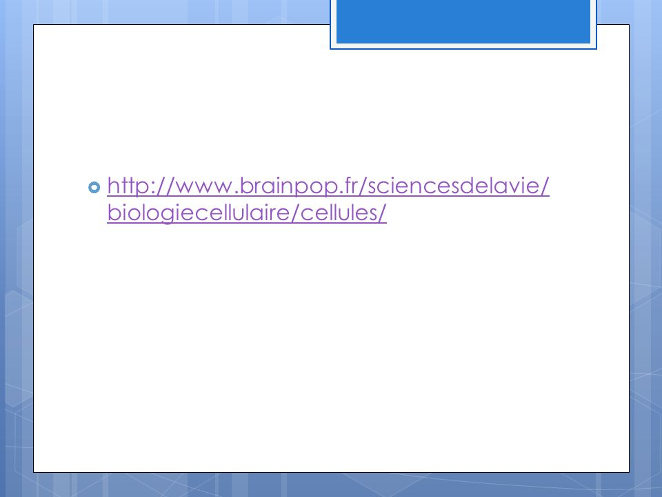 http://www.brainpop.fr/sciencesdelavie/ biologiecellulaire/cellules/ http://www.brainpop.fr/sciencesdelavie/ biologiecellulaire/cellules/