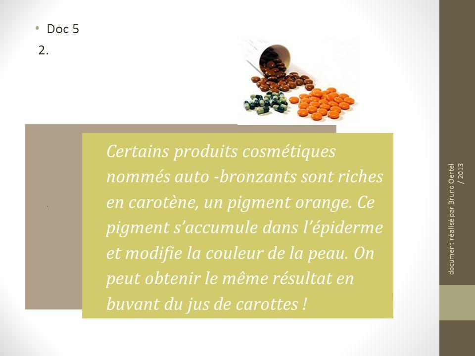 Doc 5 2. Certains produits cosmétiques nommés auto -bronzants sont riches en carotène, un pigment orange. Ce pigment saccumule dans lépiderme et modif