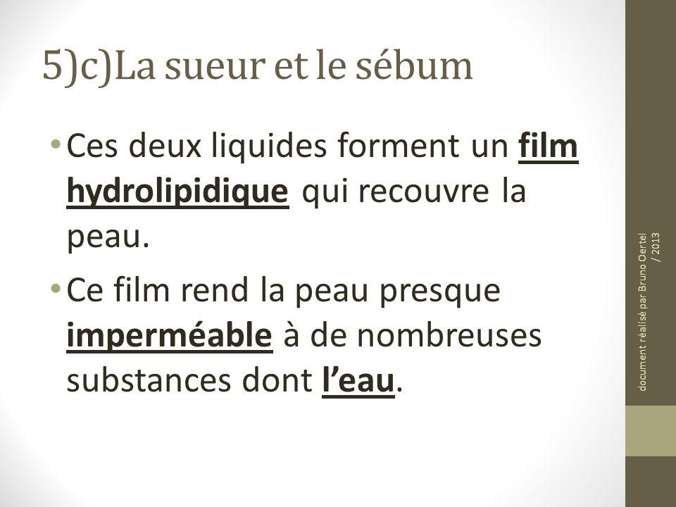 5)c)La sueur et le sébum Ces deux liquides forment un film hydrolipidique qui recouvre la peau. Ce film rend la peau presque imperméable à de nombreus