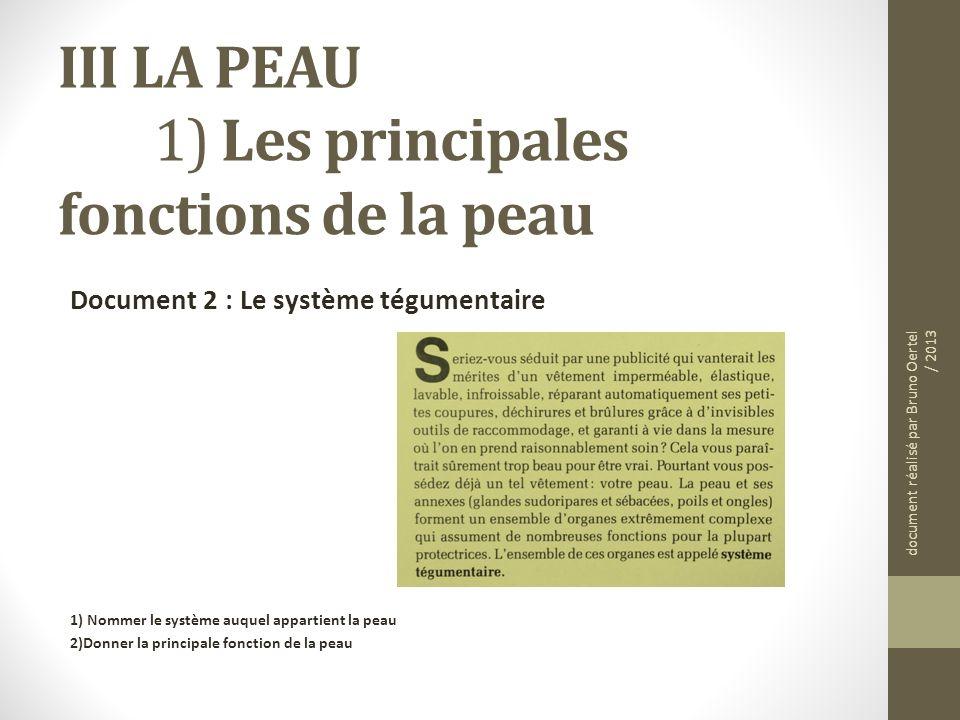 III LA PEAU 1) Les principales fonctions de la peau Document 2 : Le système tégumentaire 1) Nommer le système auquel appartient la peau 2)Donner la pr