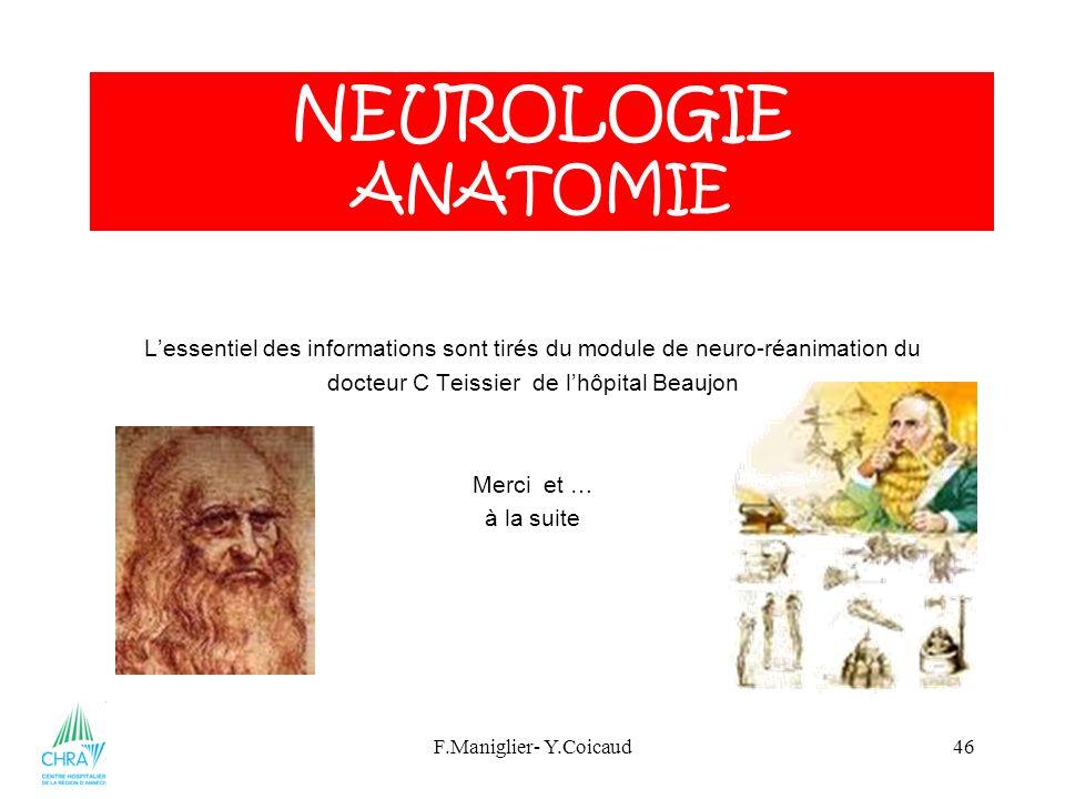 F.Maniglier- Y.Coicaud46 Lessentiel des informations sont tirés du module de neuro-réanimation du docteur C Teissier de lhôpital Beaujon Merci et … à la suite NEUROLOGIE ANATOMIE
