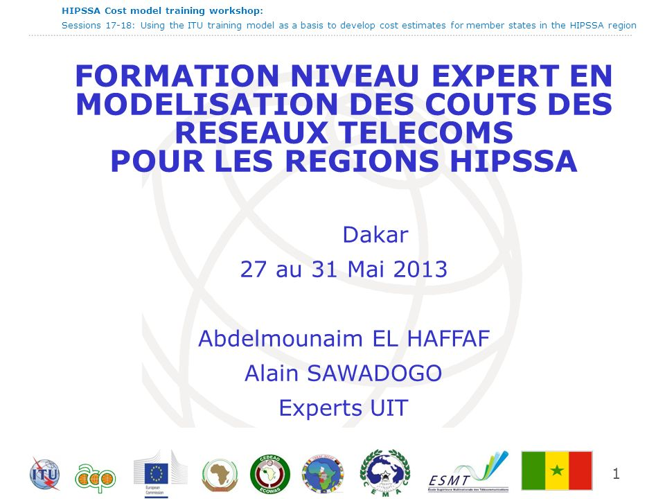 HIPSSA Cost model training workshop: Sessions 17-18: Using the ITU training model as a basis to develop cost estimates for member states in the HIPSSA region 1 FORMATION NIVEAU EXPERT EN MODELISATION DES COUTS DES RESEAUX TELECOMS POUR LES REGIONS HIPSSA Dakar 27 au 31 Mai 2013 Abdelmounaim EL HAFFAF Alain SAWADOGO Experts UIT