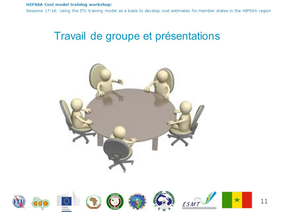 HIPSSA Cost model training workshop: Sessions 17-18: Using the ITU training model as a basis to develop cost estimates for member states in the HIPSSA region Travail de groupe et présentations 11