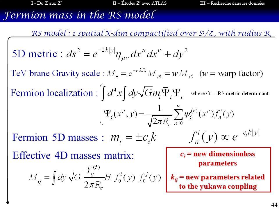 44 I - Du Z aux ZII – Études Z avec ATLASIII – Recherche dans les données Fermion mass in the RS model Fermion 5D masses : Effective 4D masses matrix:
