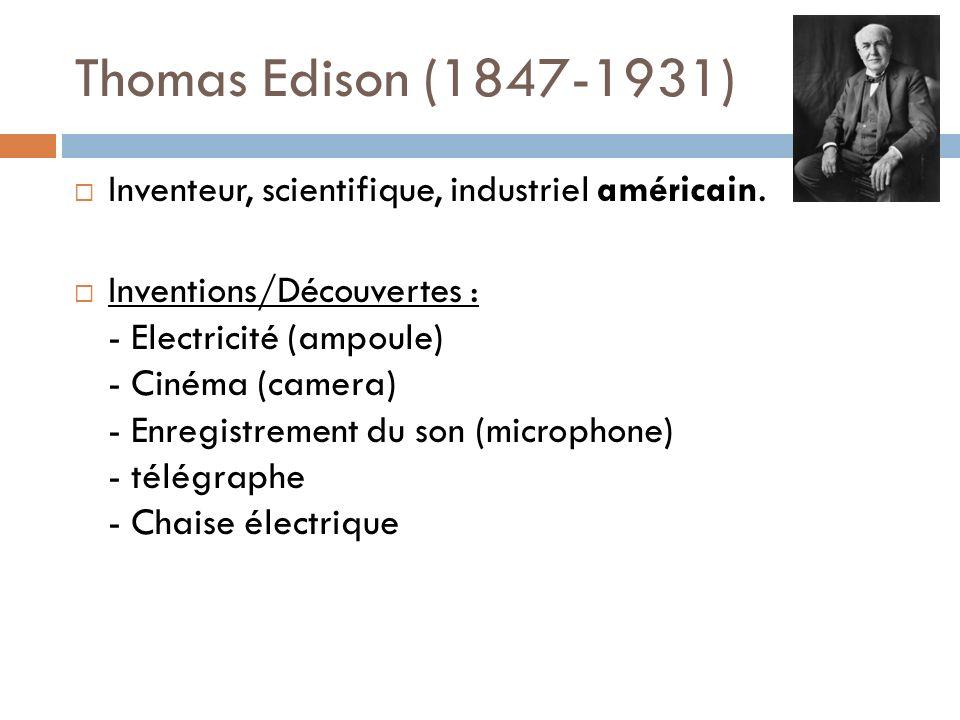 Thomas Edison (1847-1931) Inventeur, scientifique, industriel américain. Inventions/Découvertes : - Electricité (ampoule) - Cinéma (camera) - Enregist