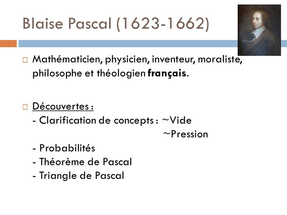 Blaise Pascal (1623-1662) Mathématicien, physicien, inventeur, moraliste, philosophe et théologien français. Découvertes : - Clarification de concepts