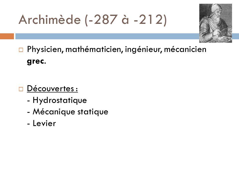 Archimède (-287 à -212) Physicien, mathématicien, ingénieur, mécanicien grec. Découvertes : - Hydrostatique - Mécanique statique - Levier