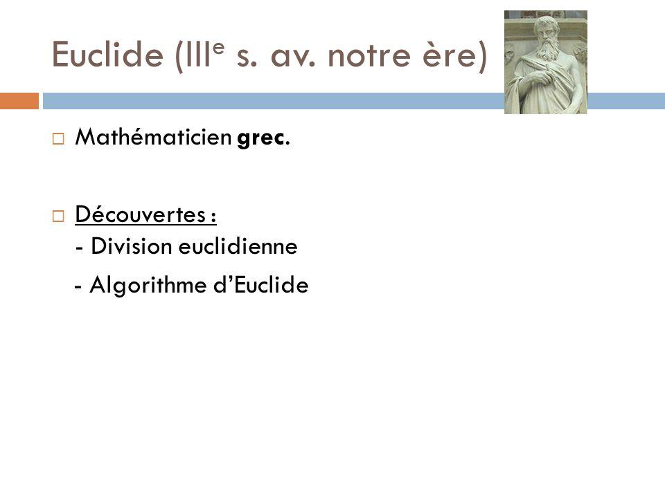 Euclide (III e s. av. notre ère) Mathématicien grec. Découvertes : - Division euclidienne - Algorithme dEuclide