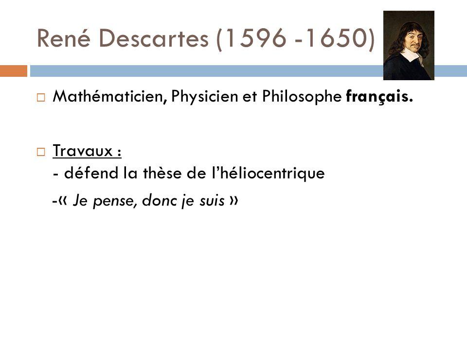René Descartes (1596 -1650) Mathématicien, Physicien et Philosophe français. Travaux : - défend la thèse de lhéliocentrique -« Je pense, donc je suis