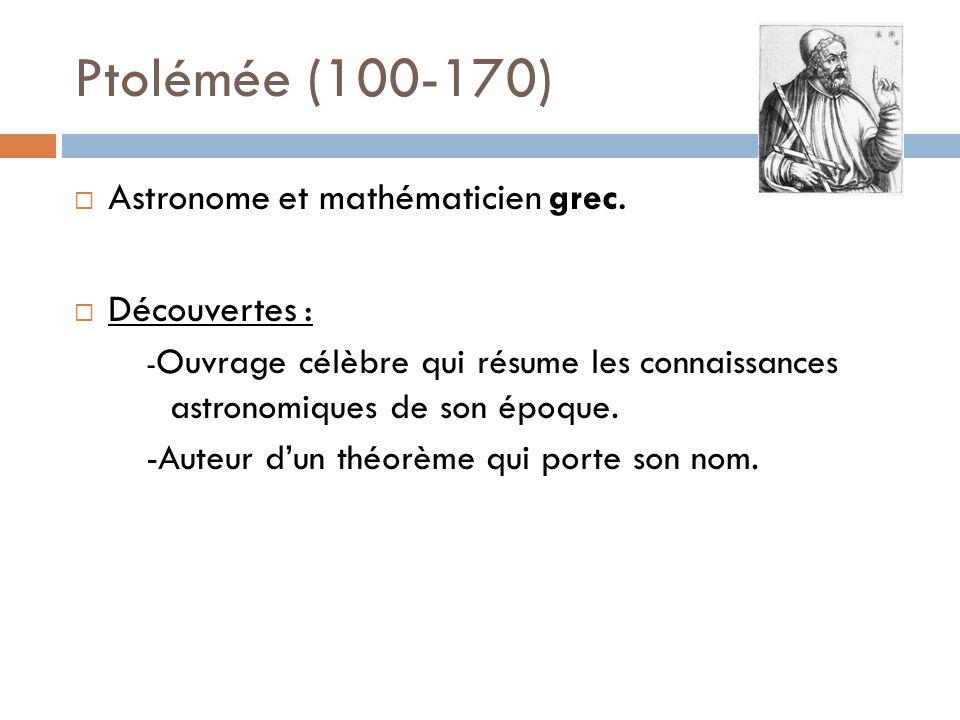 Ptolémée (100-170) Astronome et mathématicien grec. Découvertes : - Ouvrage célèbre qui résume les connaissances astronomiques de son époque. -Auteur