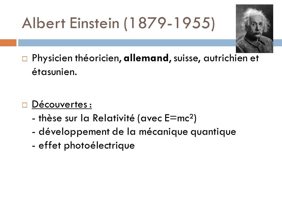 Albert Einstein (1879-1955) Physicien théoricien, allemand, suisse, autrichien et étasunien. Découvertes : - thèse sur la Relativité (avec E=mc²) - dé