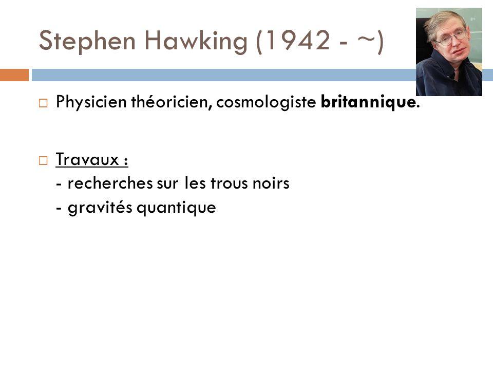 Stephen Hawking (1942 - ~) Physicien théoricien, cosmologiste britannique. Travaux : - recherches sur les trous noirs - gravités quantique