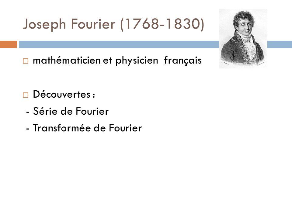 Joseph Fourier (1768-1830) mathématicien et physicien français Découvertes : - Série de Fourier - Transformée de Fourier