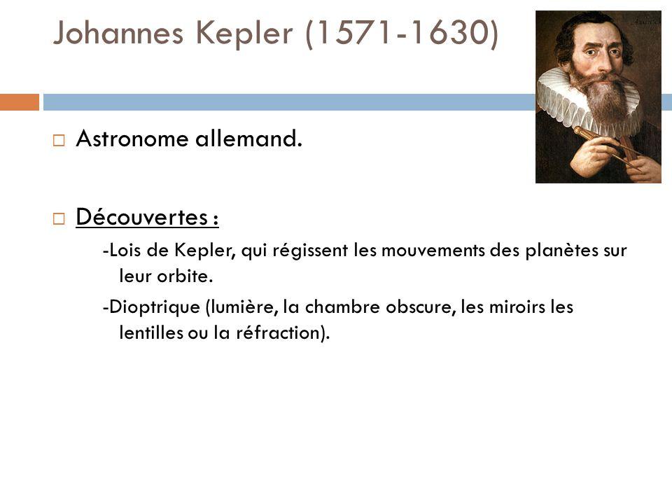 Johannes Kepler (1571-1630) Astronome allemand. Découvertes : -Lois de Kepler, qui régissent les mouvements des planètes sur leur orbite. -Dioptrique