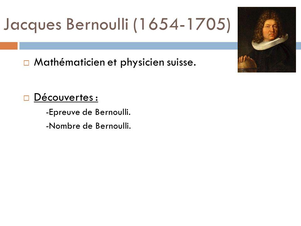 Jacques Bernoulli (1654-1705) Mathématicien et physicien suisse. Découvertes : -Epreuve de Bernoulli. -Nombre de Bernoulli.