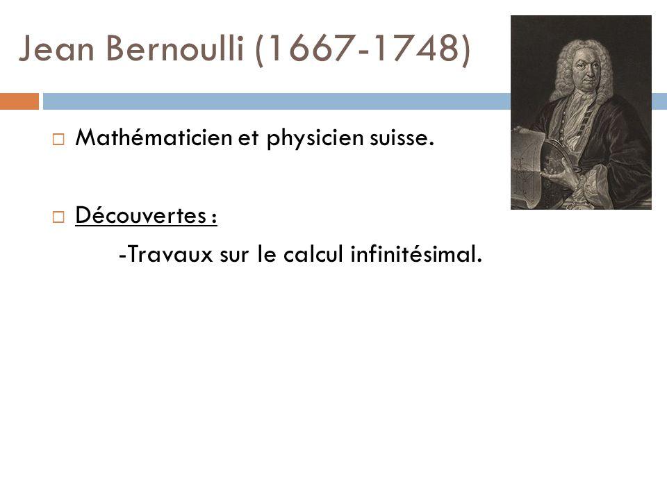 Jean Bernoulli (1667-1748) Mathématicien et physicien suisse. Découvertes : -Travaux sur le calcul infinitésimal.