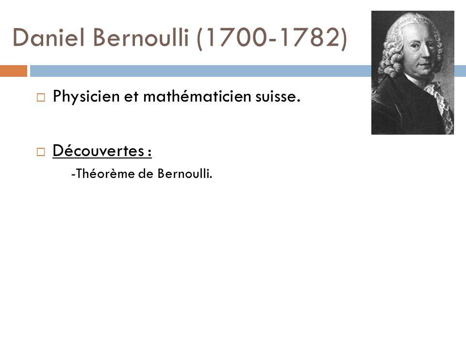 Daniel Bernoulli (1700-1782) Physicien et mathématicien suisse. Découvertes : -Théorème de Bernoulli.