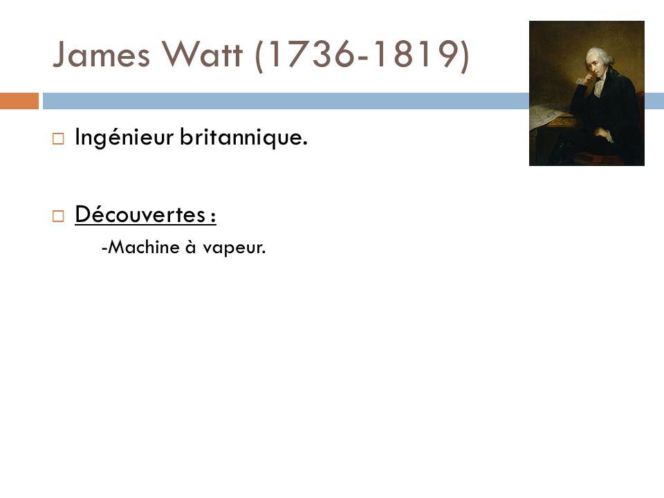James Watt (1736-1819) Ingénieur britannique. Découvertes : -Machine à vapeur.