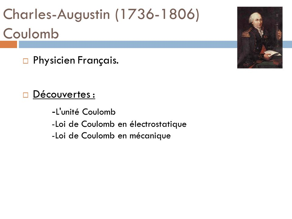 Charles-Augustin (1736-1806) Coulomb Physicien Français. Découvertes : - L'unité Coulomb -Loi de Coulomb en électrostatique -Loi de Coulomb en mécaniq