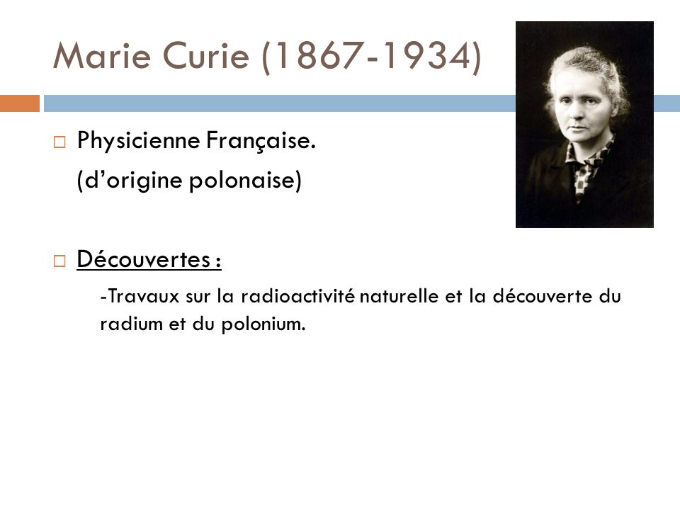 Marie Curie (1867-1934) Physicienne Française. (dorigine polonaise) Découvertes : -Travaux sur la radioactivité naturelle et la découverte du radium e