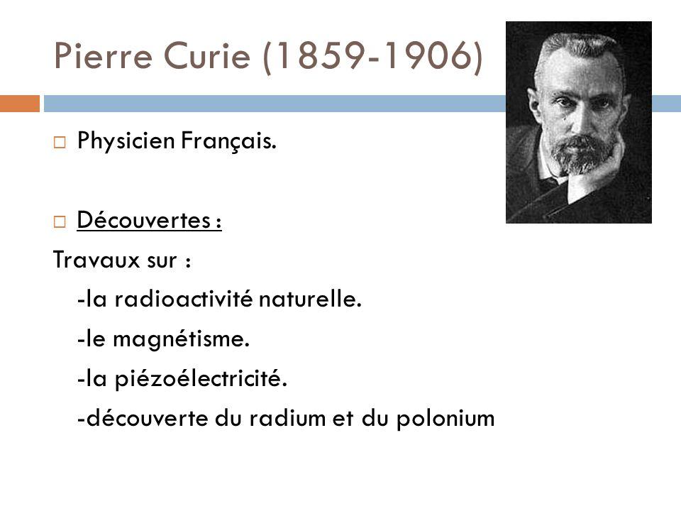 Pierre Curie (1859-1906) Physicien Français. Découvertes : Travaux sur : -la radioactivité naturelle. -le magnétisme. -la piézoélectricité. -découvert