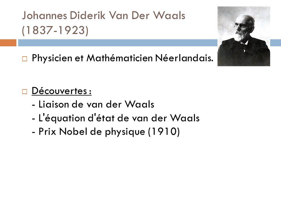 Johannes Diderik Van Der Waals (1837-1923) Physicien et Mathématicien Néerlandais. Découvertes : - Liaison de van der Waals - L'équation d'état de van