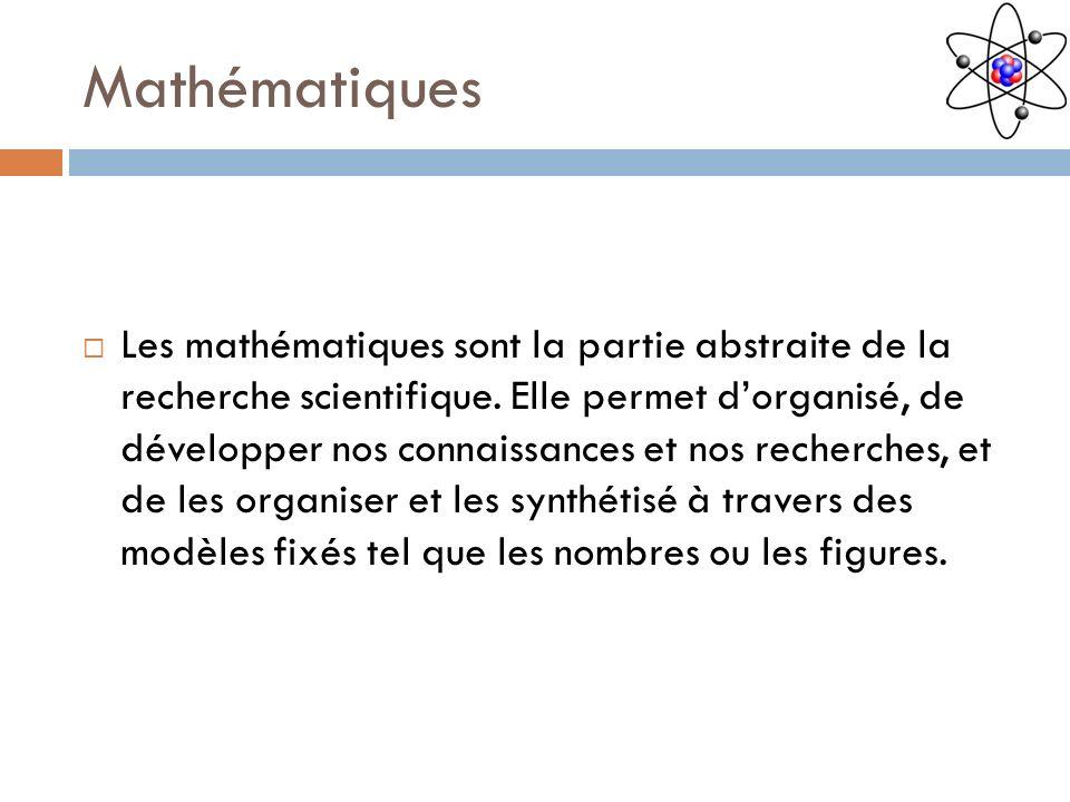 Mathématiques Les mathématiques sont la partie abstraite de la recherche scientifique. Elle permet dorganisé, de développer nos connaissances et nos r