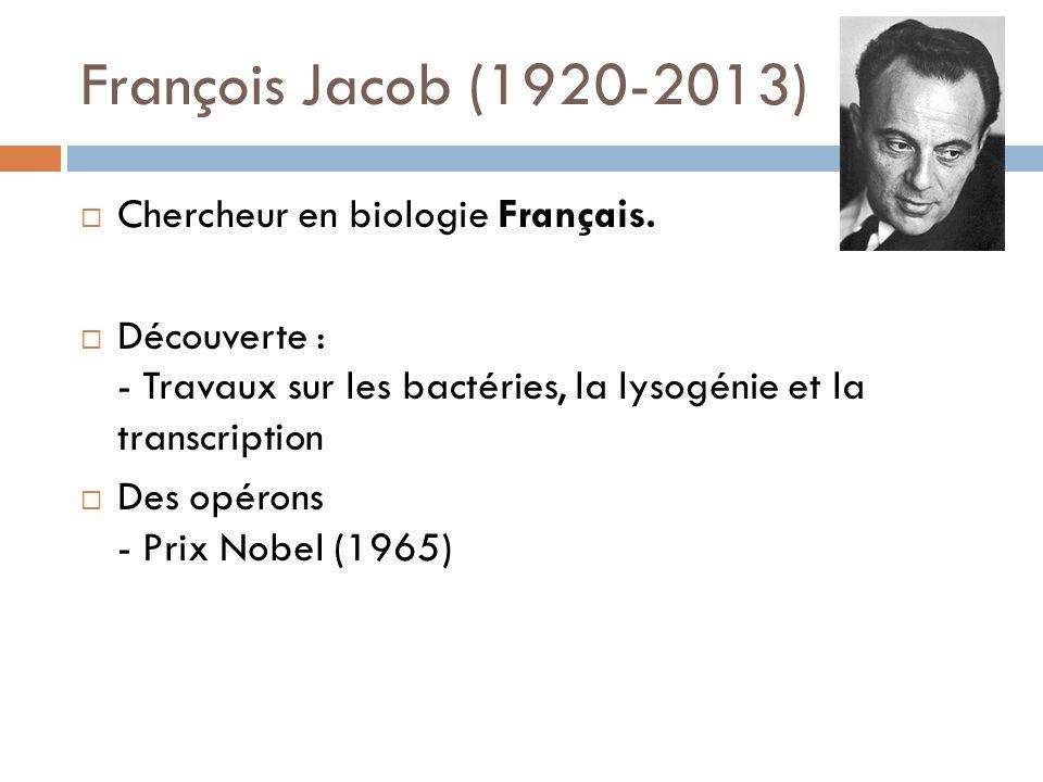 François Jacob (1920-2013) Chercheur en biologie Français. Découverte : - Travaux sur les bactéries, la lysogénie et la transcription Des opérons - Pr
