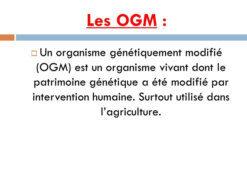 Les OGM : Un organisme génétiquement modifié (OGM) est un organisme vivant dont le patrimoine génétique a été modifié par intervention humaine. Surtou