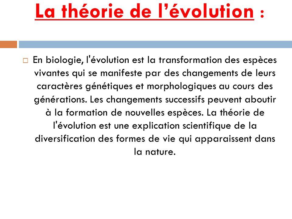 La théorie de lévolution : En biologie, l'évolution est la transformation des espèces vivantes qui se manifeste par des changements de leurs caractère