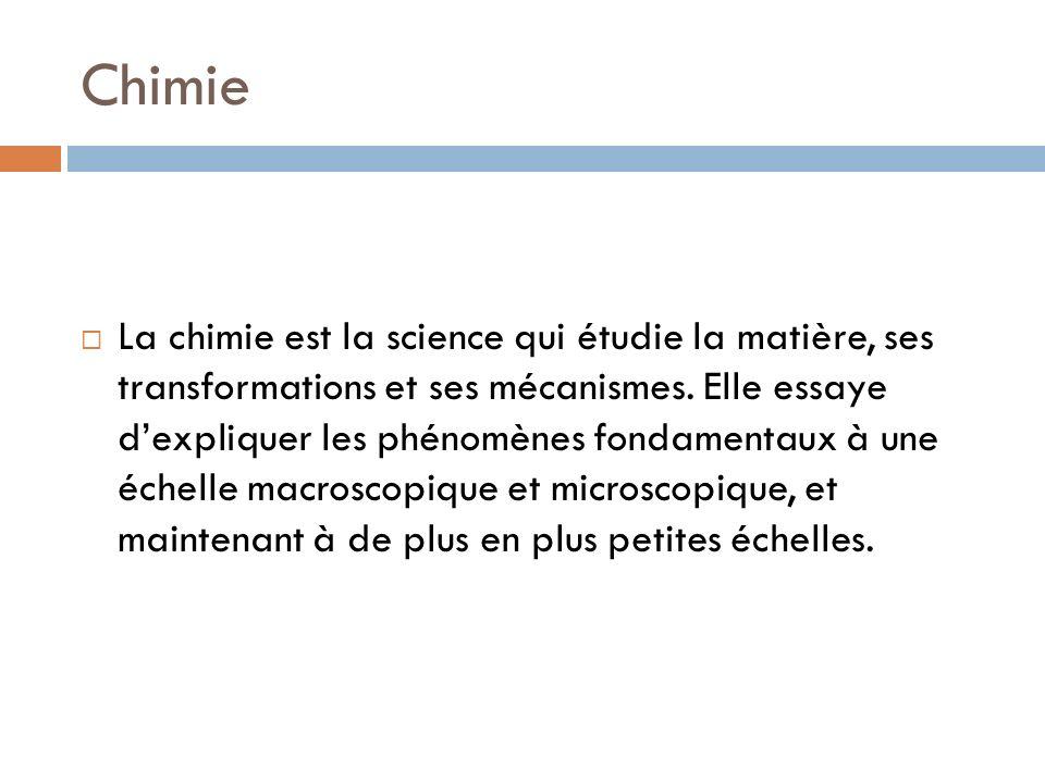 Chimie La chimie est la science qui étudie la matière, ses transformations et ses mécanismes. Elle essaye dexpliquer les phénomènes fondamentaux à une