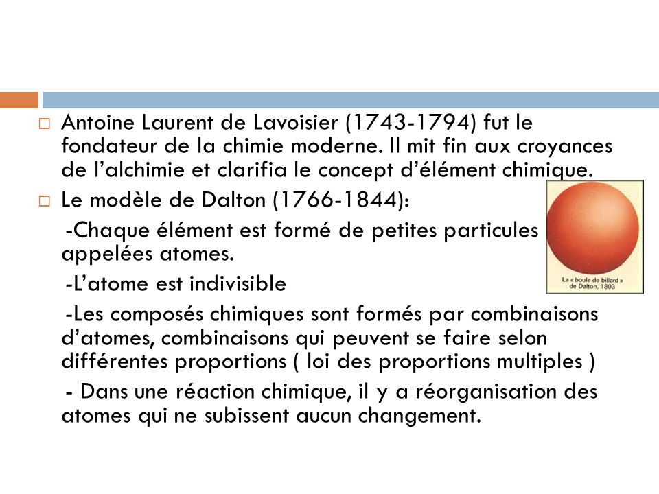 Antoine Laurent de Lavoisier (1743-1794) fut le fondateur de la chimie moderne. Il mit fin aux croyances de lalchimie et clarifia le concept délément