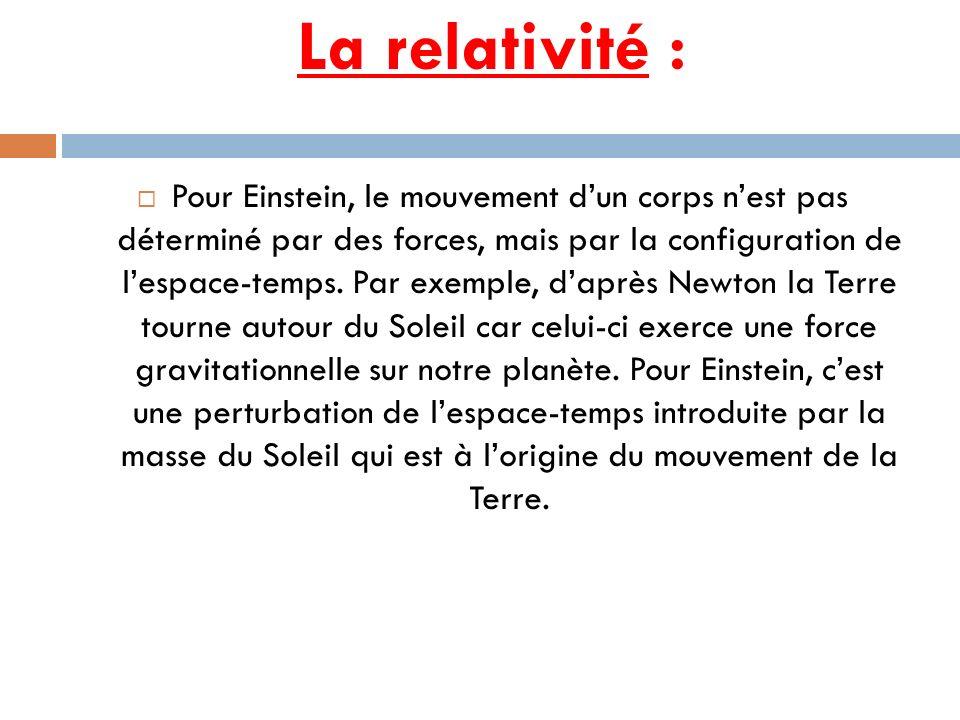 La relativité : Pour Einstein, le mouvement dun corps nest pas déterminé par des forces, mais par la configuration de lespace-temps. Par exemple, dapr