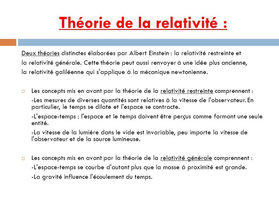 Théorie de la relativité : Deux théories distinctes élaborées par Albert Einstein : la relativité restreinte et la relativité générale. Cette théorie
