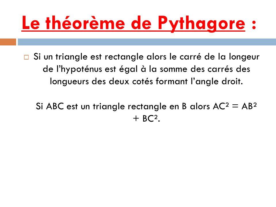 Le théorème de Pythagore : Si un triangle est rectangle alors le carré de la longeur de lhypoténus est égal à la somme des carrés des longueurs des de
