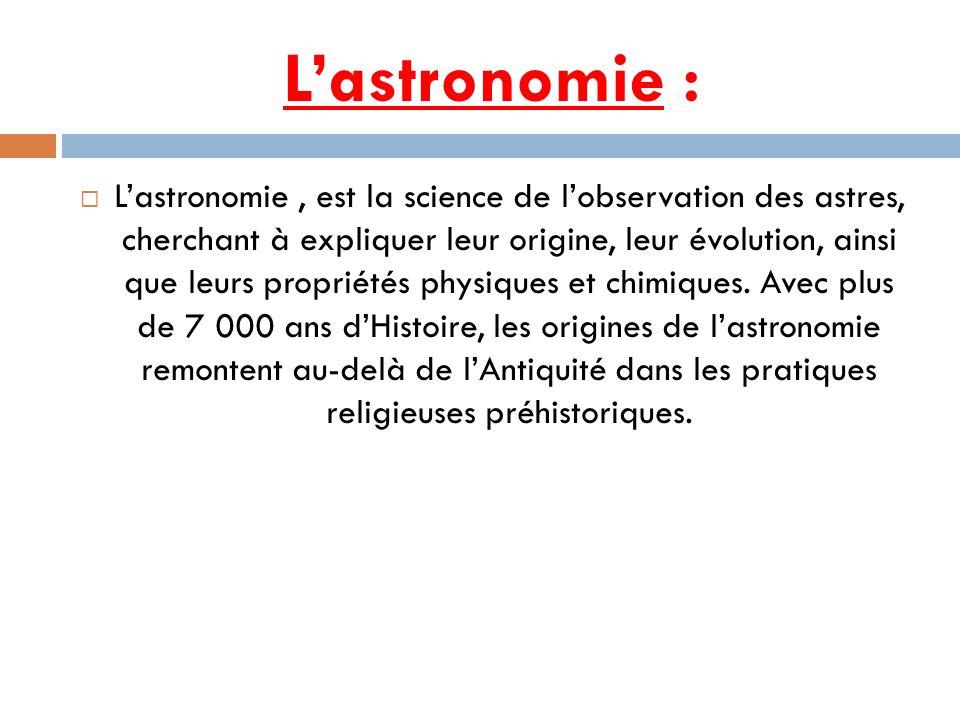 Lastronomie : Lastronomie, est la science de lobservation des astres, cherchant à expliquer leur origine, leur évolution, ainsi que leurs propriétés p