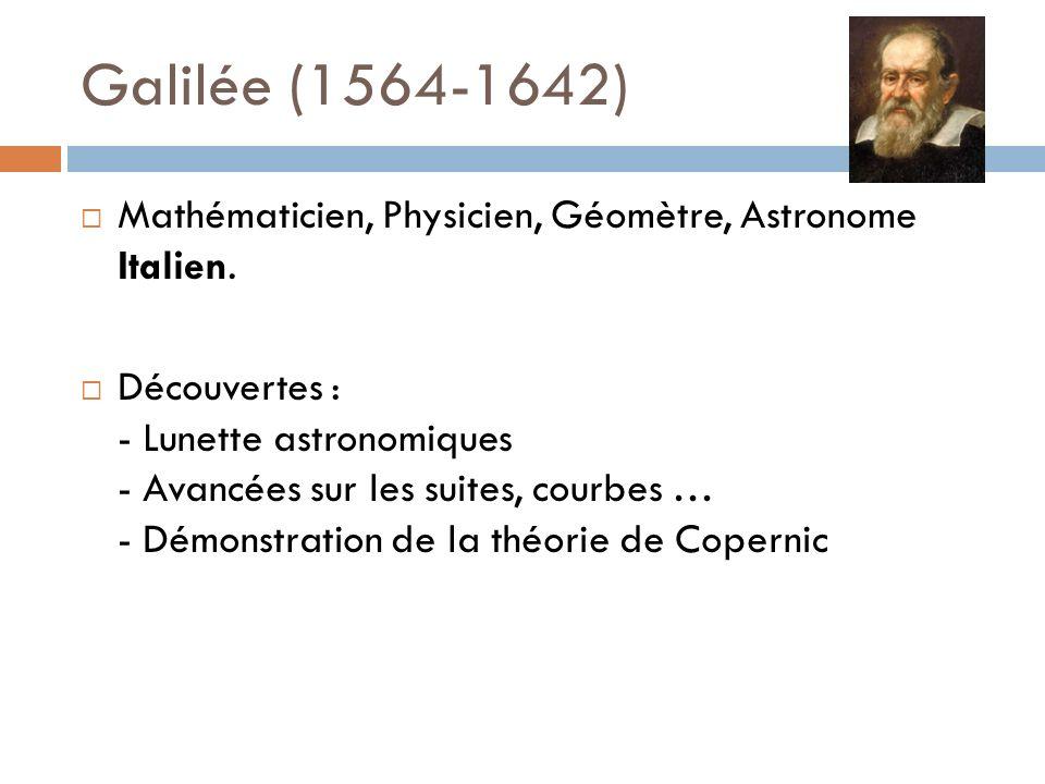 Galilée (1564-1642) Mathématicien, Physicien, Géomètre, Astronome Italien. Découvertes : - Lunette astronomiques - Avancées sur les suites, courbes …