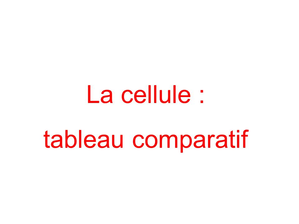La cellule : tableau comparatif