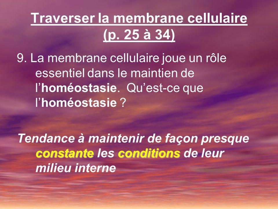 Traverser la membrane cellulaire (p. 25 à 34) 9. La membrane cellulaire joue un rôle essentiel dans le maintien de lhoméostasie. Quest-ce que lhoméost