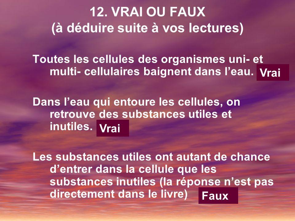 12. VRAI OU FAUX (à déduire suite à vos lectures) Toutes les cellules des organismes uni- et multi- cellulaires baignent dans leau. Dans leau qui ento
