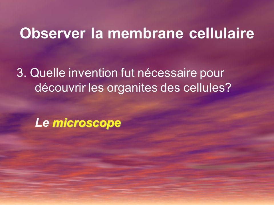 Observer la membrane cellulaire 3. Quelle invention fut nécessaire pour découvrir les organites des cellules? microscope Le microscope