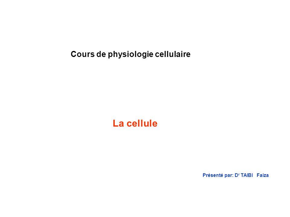 Cours de physiologie cellulaire La cellule Présenté par: D r TAIBI Faiza