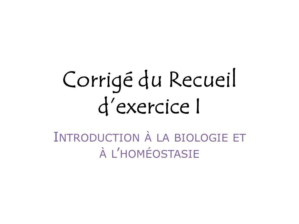 Corrigé du Recueil dexercice I I NTRODUCTION À LA BIOLOGIE ET À L HOMÉOSTASIE