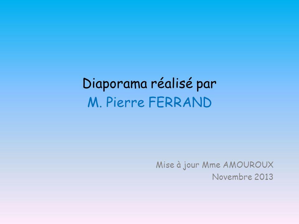 Diaporama réalisé par M. Pierre FERRAND Mise à jour Mme AMOUROUX Novembre 2013