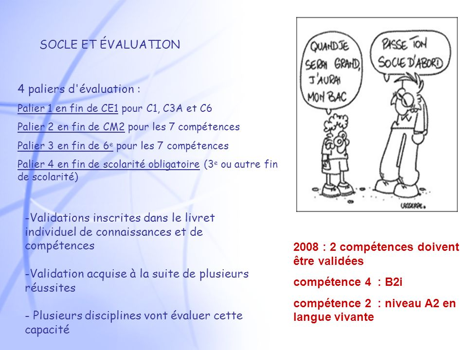 SOCLE ET ÉVALUATION 4 paliers d évaluation : Palier 1 en fin de CE1 pour C1, C3A et C6 Palier 2 en fin de CM2 pour les 7 compétences Palier 3 en fin de 6 e pour les 7 compétences Palier 4 en fin de scolarité obligatoire (3 e ou autre fin de scolarité) 2008 : 2 compétences doivent être validées compétence 4 : B2i compétence 2 : niveau A2 en langue vivante -Validations inscrites dans le livret individuel de connaissances et de compétences -Validation acquise à la suite de plusieurs réussites - Plusieurs disciplines vont évaluer cette capacité