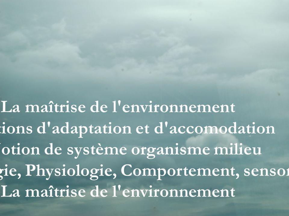 2. La maîtrise de l'environnement 2.1 Notions d'adaptation et d'accomodation 2.2 Notion de système organisme milieu 2.3 Morphologie, Physiologie, Comp