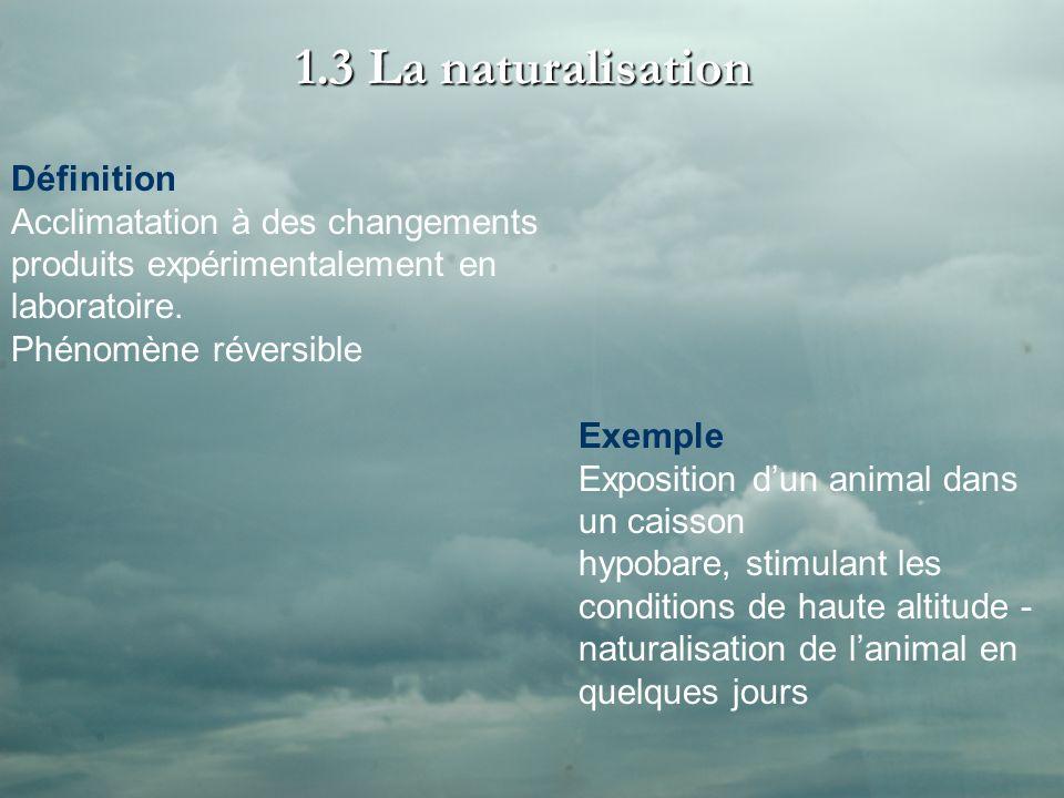 1.3 La naturalisation Définition Acclimatation à des changements produits expérimentalement en laboratoire. Phénomène réversible Exemple Exposition du