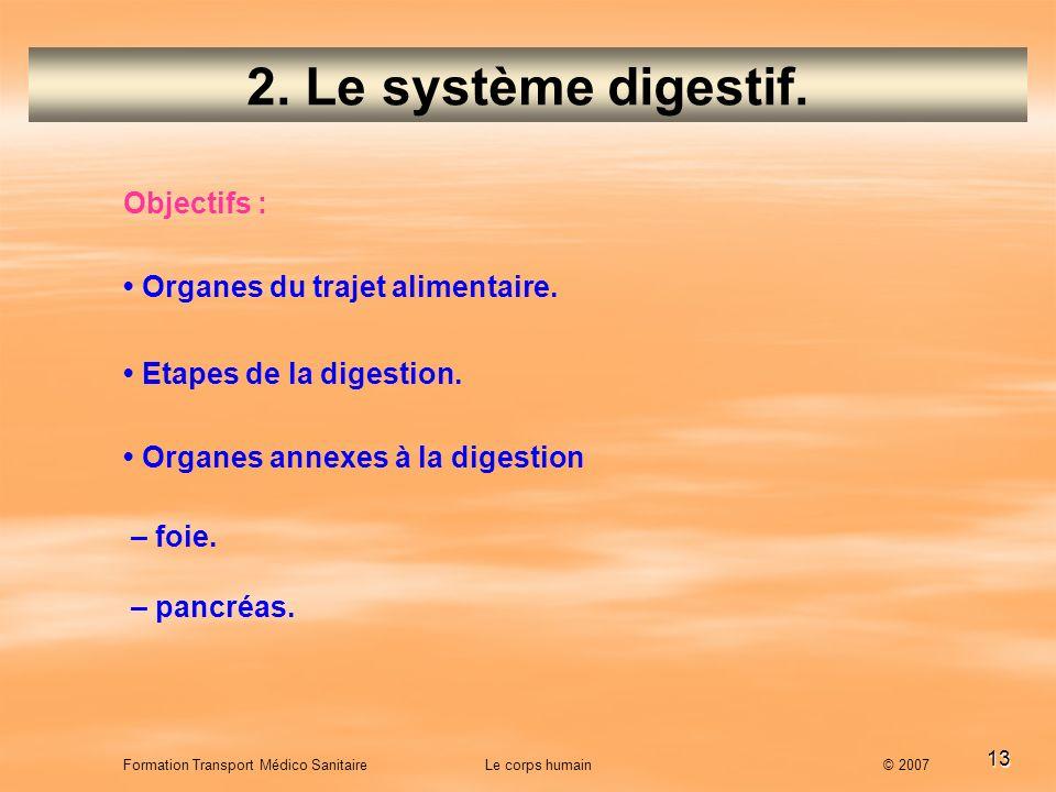 13 Formation Transport Médico Sanitaire Le corps humain © 2007 2. Le système digestif. Objectifs : Organes du trajet alimentaire. Etapes de la digesti