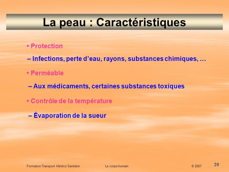 39 Formation Transport Médico Sanitaire Le corps humain © 2007 La peau : Caractéristiques Protection – Infections, perte deau, rayons, substances chim